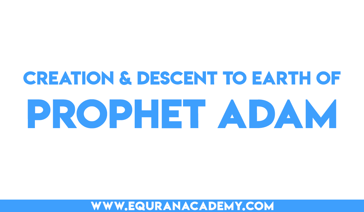 Creation of Prophet Adam (AS) and his descent to earth